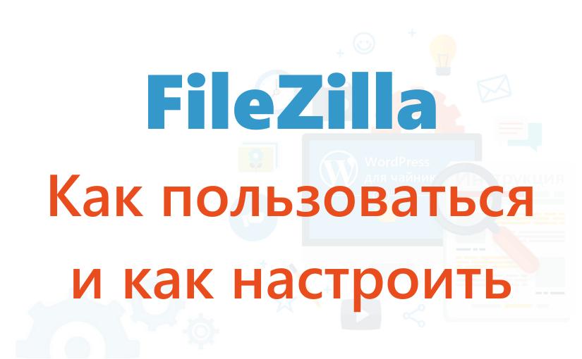 FileZilla: Как пользоваться и как настроить